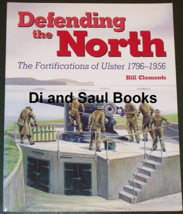 Defending the North - The Fortifications of Ulster 1796-1956, by Bill Clements